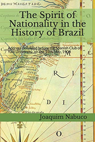 The Spirit of Nationality in the History of Brazil: Address delivered before the Spanish Club of Yale University, on the 15th May, 1908