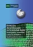 FORMACIÓN DEL PROFESORADO EN LA SOCIEDAD DIGITAL. INVESTIGACIÓN, INNOVACIÓN Y RECURSOS DIDÁCTICOS