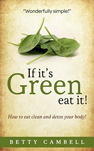 Download If it's Green Eat It!; How to Clean and Detox Your Body (Betty Cambell Cookbooks) (English Edition) B0773FTGRW