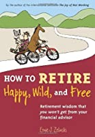 How to Retire Happy, Wild, and Free: Retirement Wisdom That You Won't Get from Your Financial Advisor by Ernie J. Zelinski(2009-09-01)