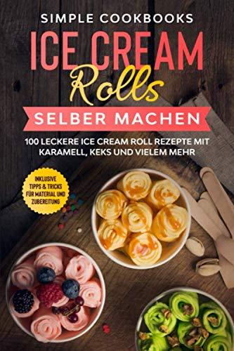 Ice Cream Rolls selber machen: 100 leckere Ice Cream Roll Rezepte mit Karamell, Keks und vielem mehr - Inklusive Tipps & Tricks für Material und Zubereitung