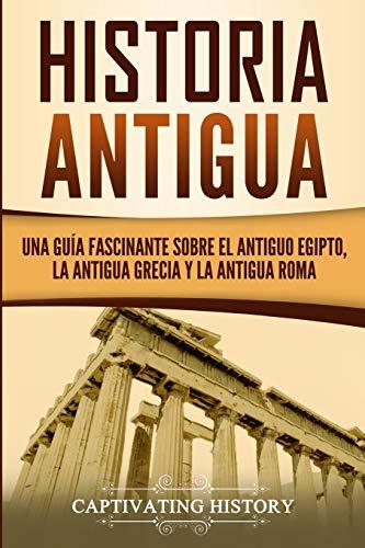 Historia Antigua: Una Guía Fascinante sobre el Antiguo Egipto, la Antigua Grecia y la Antigua Roma