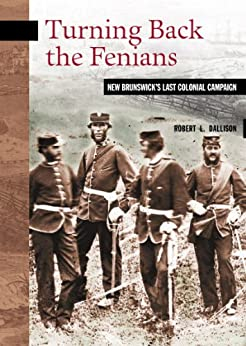 Turning Back the Fenians: New Brunswick's Last Colonial Campaign (New Brunswick Military Heritage Series Book 8) by [Robert L. Dallison]