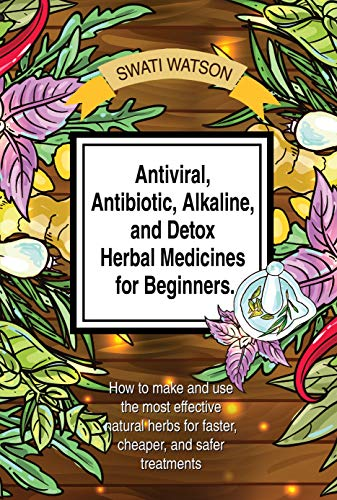 Antiviral, Antibiotic, Alkaline, and Detox Herbal Medicines for Beginners: How to make and use the most effective natural herbs for faster, cheaper, and safer treatments (Herbal medicine book Book 1)