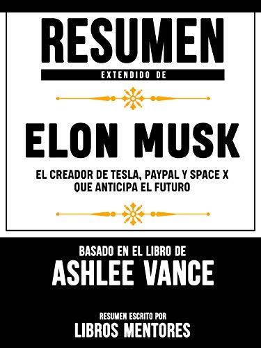 Resumen Extendido De Elon Musk: El Creador De Tesla, Paypal, Space X Que Anticipa El Futuro - Basado En El Libro De Ashlee Vance