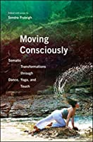 Moving Consciously: Somatic Transformations Through Dance, Yoga, and Touch