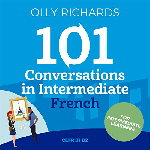 101 Conversations in Intermediate French: Short Natural Dialogues to Improve Your Spoken French from Home