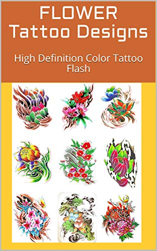 FLOWER Tattoo Designs: High Definition Color Tattoo Flash (Tattoos - Flowers Book 1)