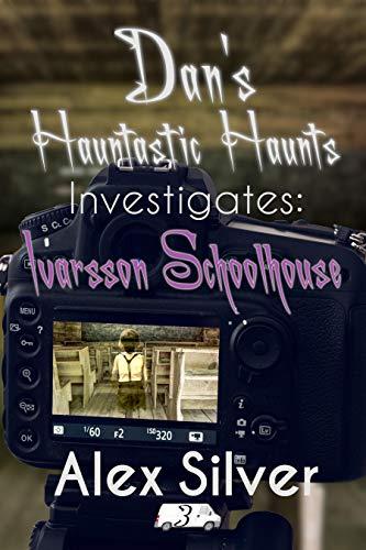 Dan's Hauntastic Haunts Investigates: Ivarsson Schoolhouse by [Alex Silver]