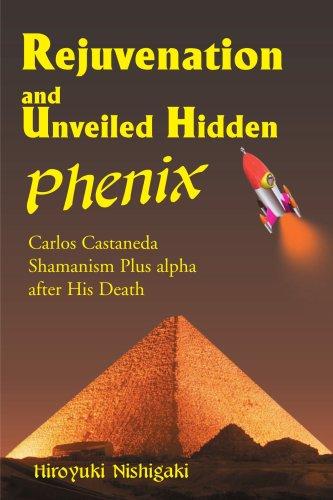 Rejuvenation and Unveiled Hidden Phenix: Carlos Castaneda Shamanism Plus a after His Death: Carlos Castaneda Shamanism Plus Alpha After His Death