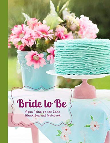 Bride to Be Aqua Icing on the Cake Blank Journal Notebook: Bridal Cake, Pink Flowers Bouquet Wide Rule Journal, Wedding Shower Gift, Bridal Shower ... and Wedding Composition Books) (Volume 10)