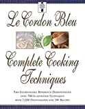 Le Cordon Bleu Complete Cooking Techniques: The Indispensable Reference Demonstrates Over 700 Illustrated Techniques with 2,000 Photos and 200 Recipes