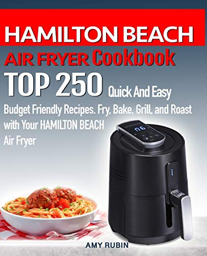 HAMILTON BEACH AIR FRYER Cookbook: TOP 250 Quick And Easy Budget Friendly Recipes. Fry, Bake, Grill, and Roast with Your HAMILTON BEACH Air Fryer