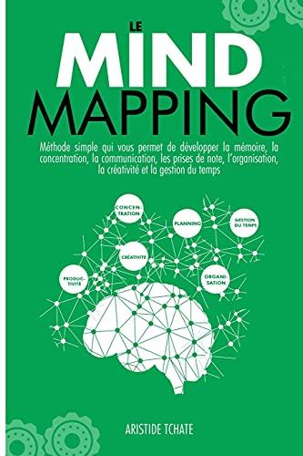 Le Mind Mapping: Methode simple qui vous permet de développer la mémoire, la concentration, la communication, les prises de notes, l'organisation, la créativité et la gestion du temps