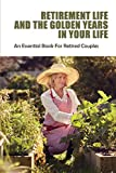 Retirement Life And The Golden Years In Your Life: An Essential Book For Retired Couples: Retirement Books 2020