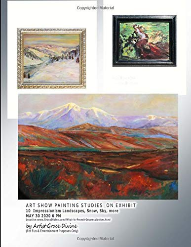 ART SHOW PAINTING STUDIES  ON EXHIBIT 10  Impressionism Landscapes, Snow, Sky, more MAY 30 2020 6 PM  Location www.GraceDivine.com/What-is-French-Impressionism.html by Artist Grace Divine