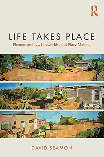 Life Takes Place: Phenomenology, Lifeworlds, and Place Making