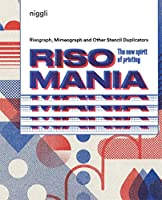 Risomania: The New Spirit of Printing: Risograph, Mimeograph and Other Stencil Duplicators