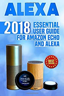 Alexa: 2018 Essential User Guide for Amazon Echo and Alexa (Amazon Echo, Echo Dot, Amazon Echo Show, Amazon Spot, Alexa, Amazon Alexa, Amazon Echo Manual, Alexa Manual)