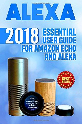 Alexa: 2018 Essential User Guide for Amazon Echo and Alexa (Amazon Echo, Echo Dot, Amazon Echo Show, Amazon Spot, Alexa, Amazon Alexa, Amazon Echo ... echo,alexa echo,internet,alexa dot,alexa app)