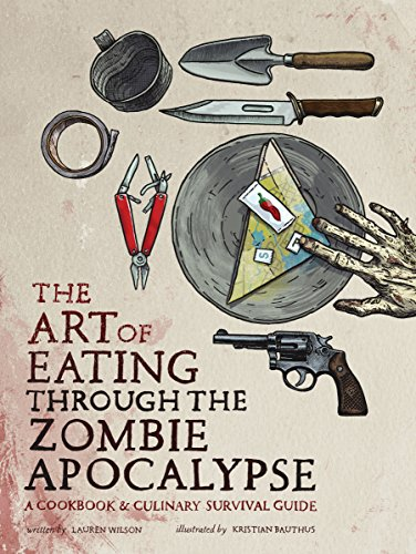 Art of Eating through the Zombie Apocalypse: A Cookbook and Culinary Survival Guide