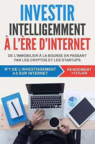 Investir intelligemment à l'ère d'internet: De l'immobilier à la bourse en passant par les cryptos et les startups (French Edition)