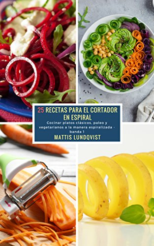 25 Recetas para el Cortador en Espiral - banda 1: Cocinar platos clásicos, paleo y vegetarianos a la manera espiralizada