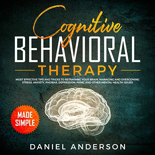Cognitive Behavioral Therapy Made Simple: Most Effective Tips and Tricks to Retraining Your Brain, Managing and Overcoming Stress, Anxiety, Phobias, Depression, Panic and Other Mental Health Issues  By  cover art