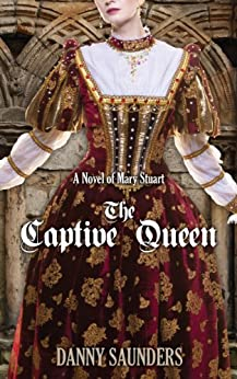 The Captive Queen: A Novel of Mary Stuart by [Danny Saunders]