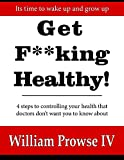 get f**king healthy!: 4 steps to controlling your health that doctors don't want you to know about (english edition)