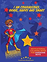 Motivational Coloring Book for Awesome Boys: I am Courageous, Brave, Happy and Smart - An Inspirational Coloring Book for Boys