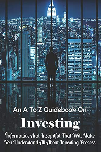 An A To Z Guidebook On Investing: Informative And Insightful That Will Make...