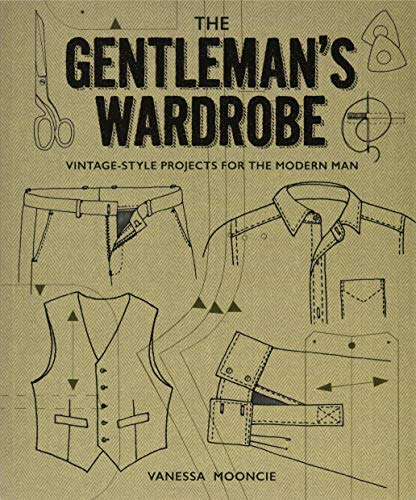Gentleman's Wardrobe: A Collection of Vintage Style Projects to Make for the Modern Man: A Collection of Vintage-Style Projects to Make for the Modern Man