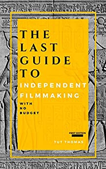 The Last Guide To Independent Filmmaking: With No Budget: First Edition by [Tut Thomas]