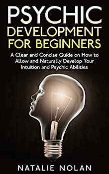 Psychic  Psychic Development for Beginners  A Clear and Concise Guide on How to Allow and Naturally Develop Your Intuition and Psychic Abilities