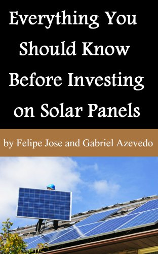 Everything You Should Know Before Investing on Solar Panels (Solar Panels Guide for Homeowners Book 2) (English Edition)