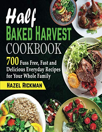Half Baked Harvest Cookbook: 700 Fuss Free, Fast and Delicious Everyday Recipes for Your Whole Family