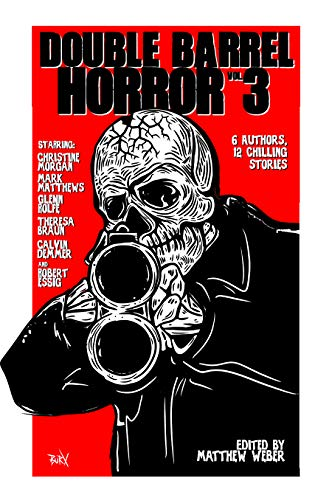Double Barrel Horror Vol. 3 by [Christine Morgan, Mark Matthews, Theresa Braun, Calvin Demmer, Glenn Rolfe, Robert Essig, Matthew Weber]