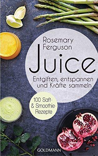 Juice: Entgiften, Entspannen und Kräfte sammeln - 100 Saft- und Smoothie-Rezepte