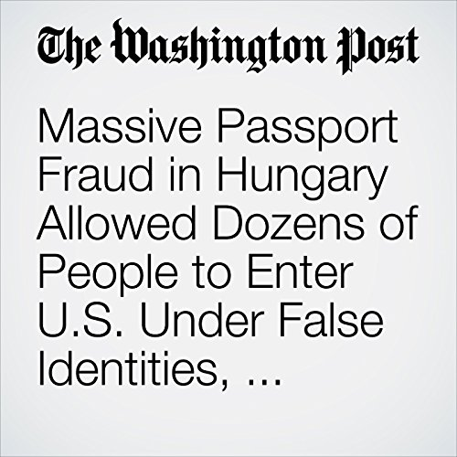 Massive Passport Fraud in Hungary Allowed Dozens of People to Enter U.S. Under False Identities, Officials Say copertina