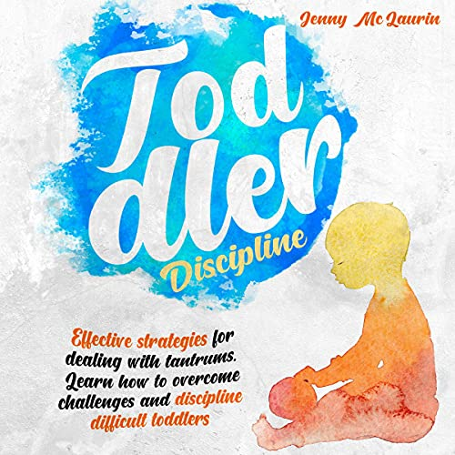 Toddler Discipline: Effective Strategies for Dealing With Tantrums. Learn How to Overcome Challenges and Discipline Difficult Toddlers.