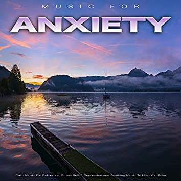 Music For Anxiety: Calm Music For Relaxation, Stress Relief, Depression and Soothing Music To Help You Relax