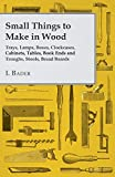 Small Things to Make in Wood - Trays, Lamps, Boxes, Clockcases, Cabinets, Tables, Book Ends and Troughs, Stools, Bread Boards Etc (English Edition)