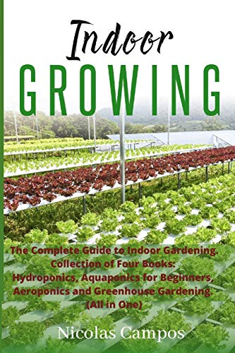 Indoor Growing: The Complete Guide to Indoor Gardening. Collection of Four Books: Hydroponics, Aquaponics for Beginners, Aeroponics and Greenhouse Gardening