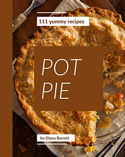 111 Yummy Pot Pie Recipes: A Timeless Yummy Pot Pie Cookbook (English Edition)