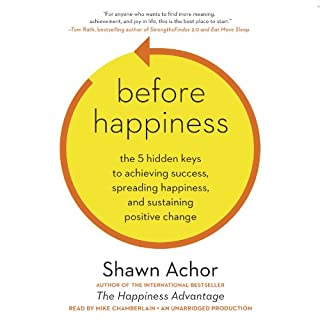 Before Happiness     The 5 Hidden Keys to Achieving Success, Spreading Happiness, and Sustaining Positive Change              By:                                                                                                                                 Shawn Achor                               Narrated by:                                                                                                                                 Mike Chamberlain                      Length: 8 hrs and 14 mins     612 ratings     Overall 4.5