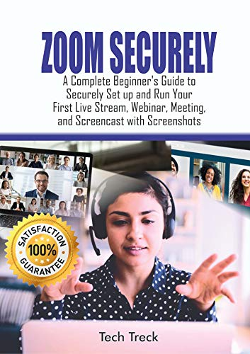 ZOOM SECURELY:: A Complete Beginner's Guide to Securely Set up and Run Your First Live Stream, Webinar, Meeting, and Screencast with Screenshots (English Edition)