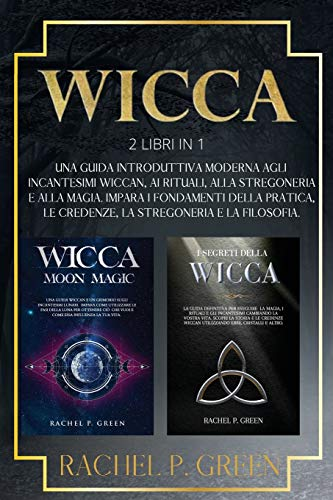 WICCA: 2 Libri in 1: Una Guida Introduttiva Moderna agli Incantesimi Wiccan, ai Rituali, alla Stregoneria a alla Magia. Impara i Fondamenti della Pratica, le Credenze, la Stregoneria e la Filosofia.