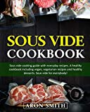 Sous Vide Cookbook: Sous vide cooking guide with everyday recipes. A healthy cookbook including vegan, vegetarian recipes and healthy desserts. Sous vide for everybody!