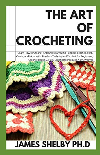 THE ART OF CROCHETING: LEARN HOW TO CROCHET AND CREATE AMAZING PATTERNS, STITCHES, HATS, COWLS AND MORE WITH TIMELESS TECHNIQUES